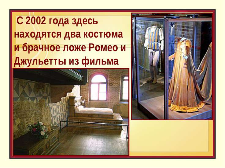 С 2002 года здесь находятся два костюма и брачное ложе Ромео и Джульетты из ...