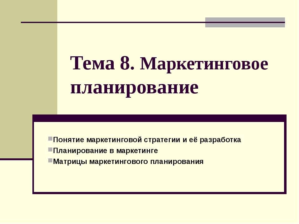 Тема 8. Маркетинговое планирование Понятие маркетинговой стратегии и её разра...