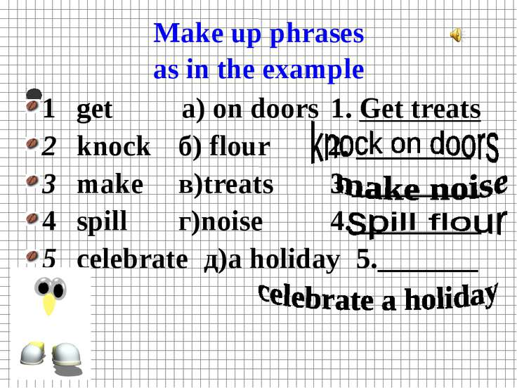 Make up phrases as in the example 1 get а) on doors 1. Get treats 2 knock б) ...