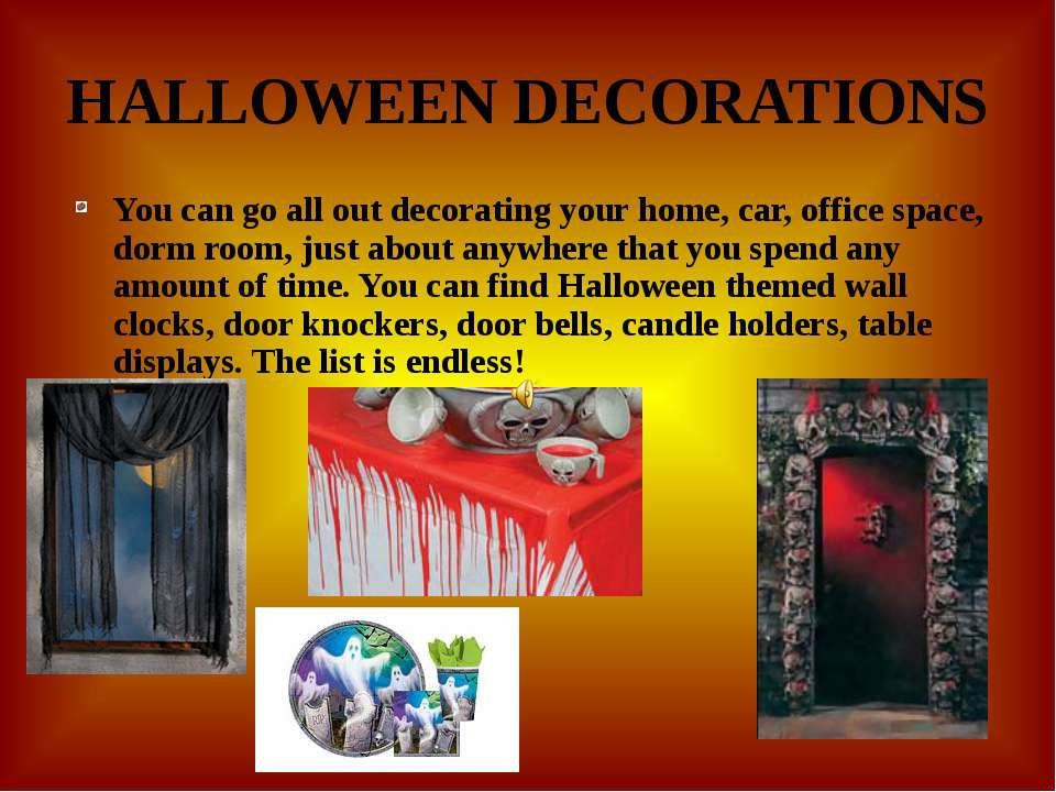 HALLOWEEN DECORATIONS You can go all out decorating your home, car, office sp...