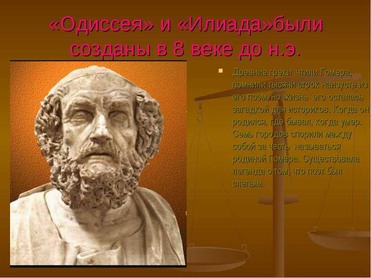 «Одиссея» и «Илиада»были созданы в 8 веке до н.э. Древние греки чтили Гомера,...