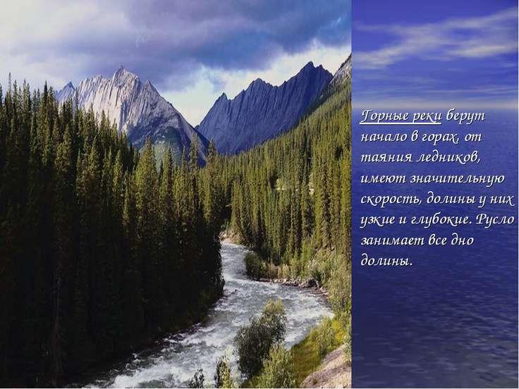 Горные реки берут начало в горах, от таяния ледников, имеют значительную скор...
