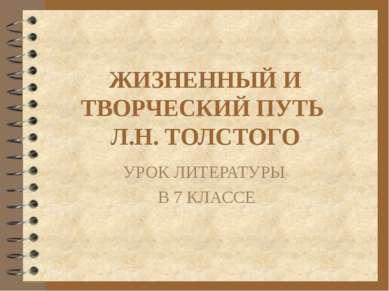 ЖИЗНЕННЫЙ И ТВОРЧЕСКИЙ ПУТЬ Л.Н. ТОЛСТОГО УРОК ЛИТЕРАТУРЫ В 7 КЛАССЕ