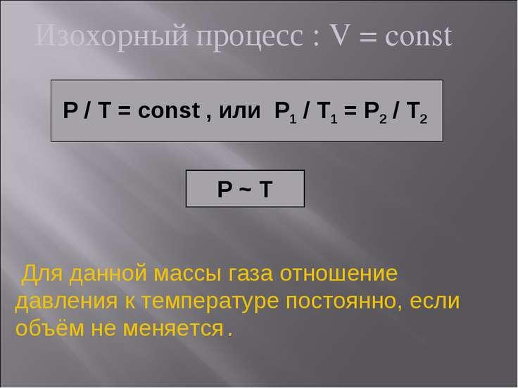Изохорный процесс : V = const P / T = const , или P1 / T1 = P2 / T2 P ~ T Для...