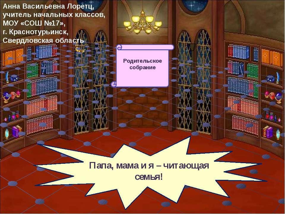 Папа, мама и я – читающая семья! Родительское собрание Анна Васильевна Лоретц...