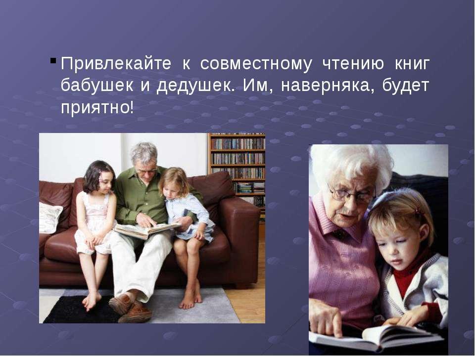 Привлекайте к совместному чтению книг бабушек и дедушек. Им, наверняка, будет...
