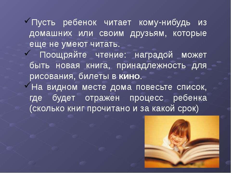Пусть ребенок читает кому-нибудь из домашних или своим друзьям, которые еще н...