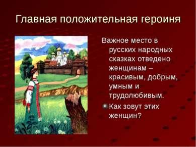 Главная положительная героиня Важное место в русских народных сказках отведен...