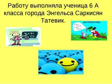 Работу выполняла ученица 6 A класса города Энгельса Саркисян Татевик.