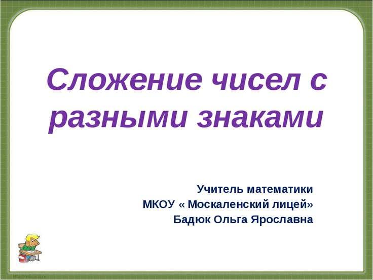 Сложение чисел с разными знаками Учитель математики МКОУ « Москаленский лицей...