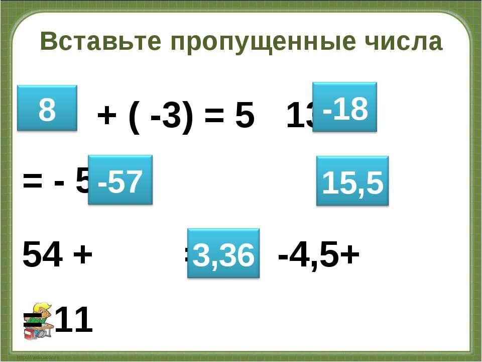 Вставьте пропущенные числа + ( -3) = 5 13 + = - 5 54 + = - 3 -4,5+ = 11 -0,12...