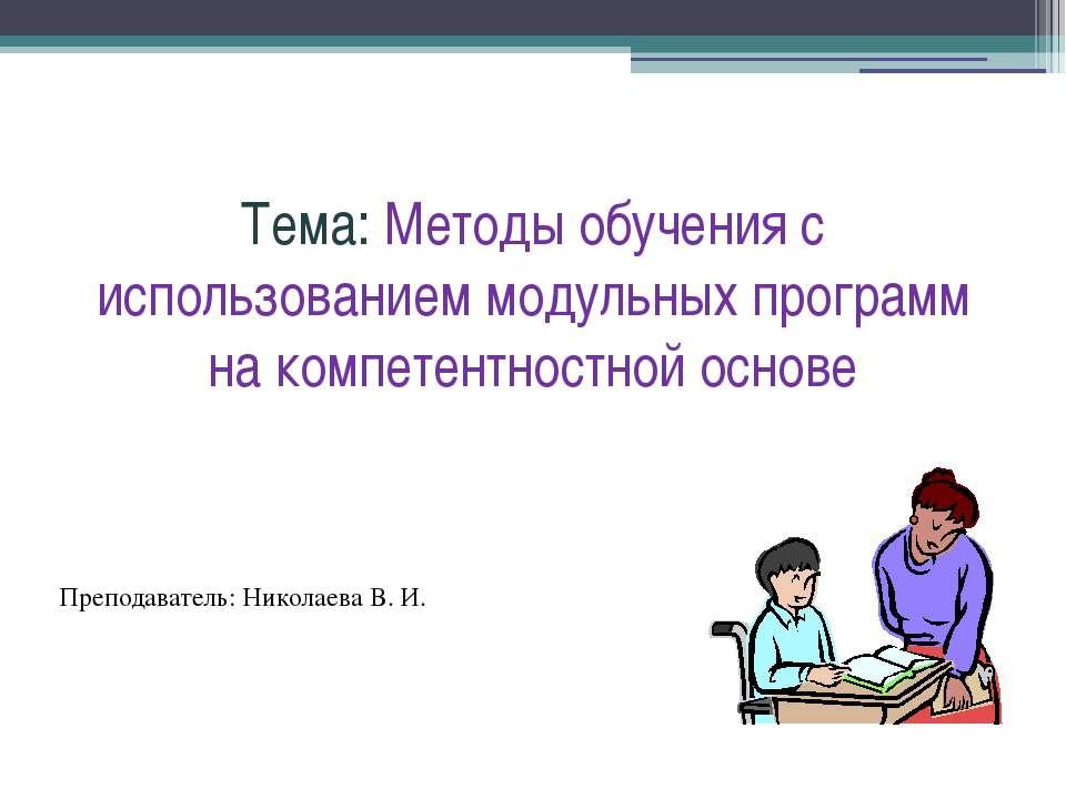 Тема: Методы обучения с использованием модульных программ на компетентностной...