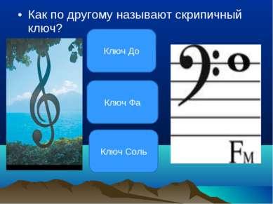Как по другому называют скрипичный ключ? Ключ Соль Ключ Фа Ключ До