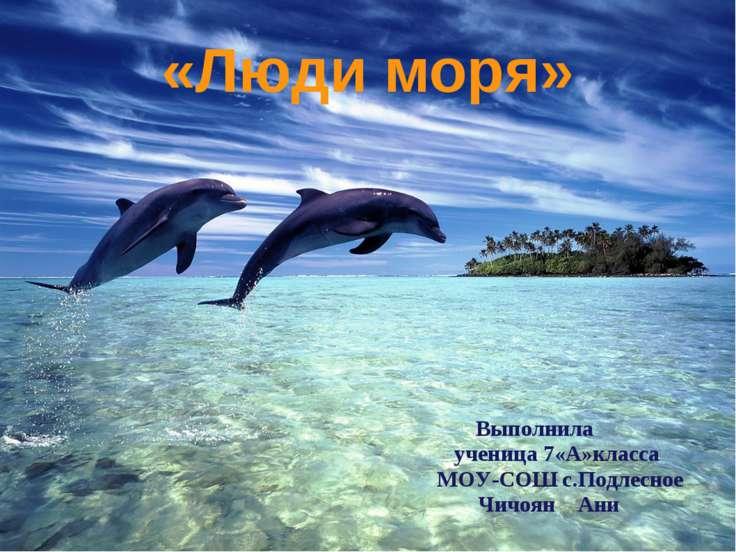 «Люди моря» Выполнила ученица 7«А»класса МОУ-СОШ с.Подлесное Чичоян Ани