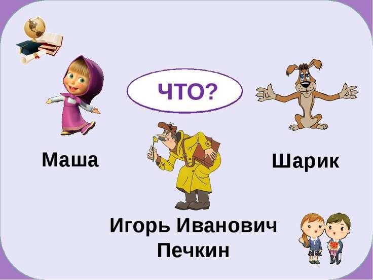 Маша Шарик Игорь Иванович Печкин КТО? ЧТО?