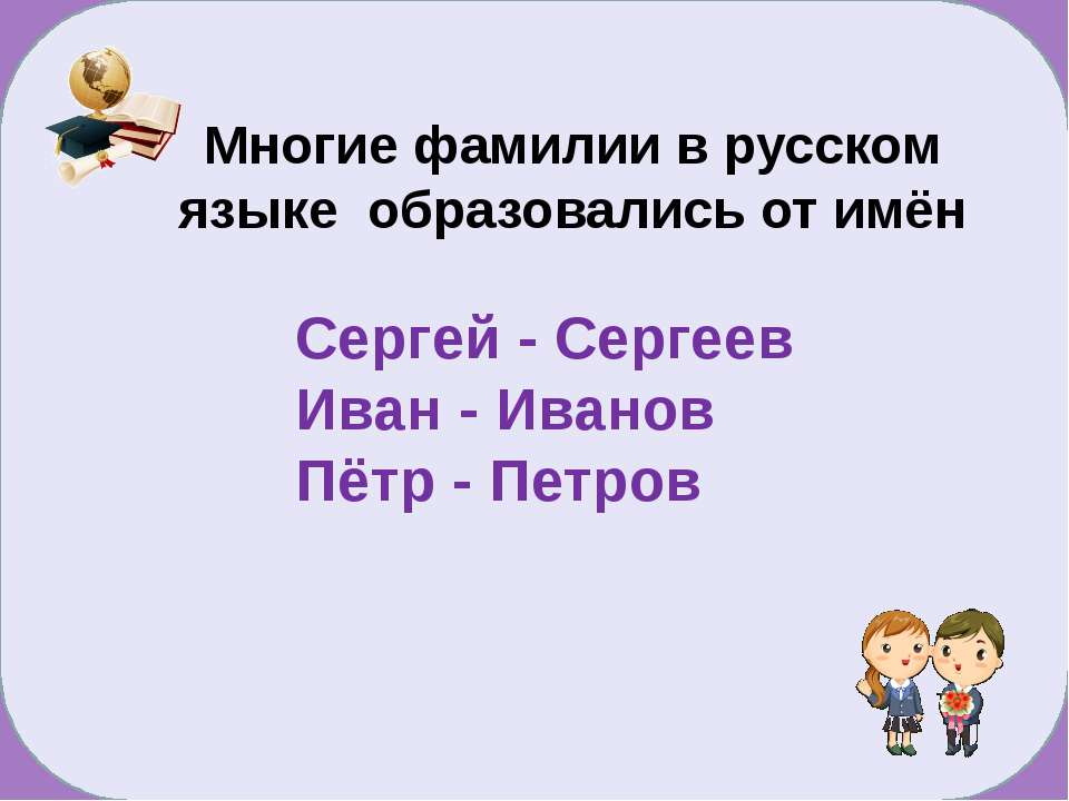 Сергей - Сергеев Иван - Иванов Пётр - Петров Многие фамилии в русском языке о...