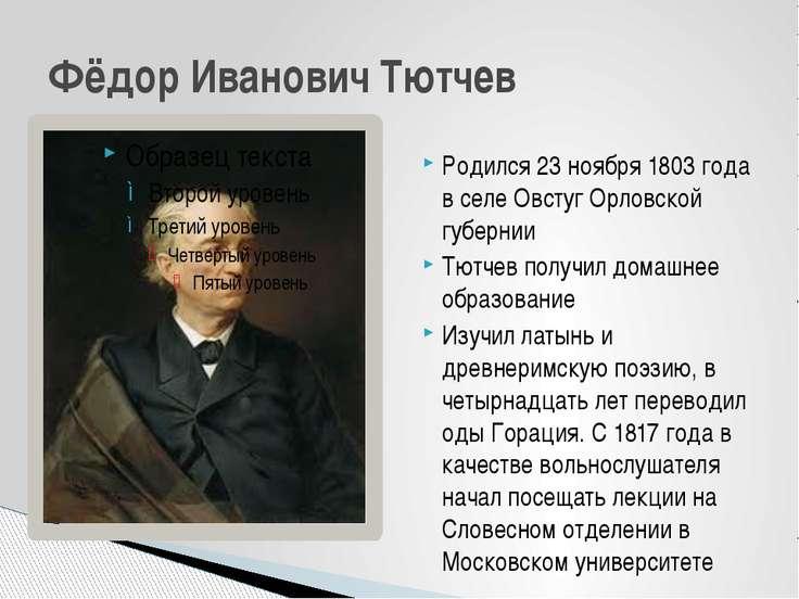 Родился 23 ноября 1803 года в селе Овстуг Орловской губернии Тютчев получил д...