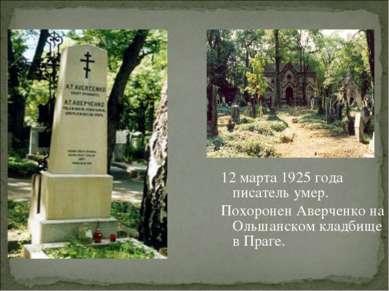 12 марта 1925 года писатель умер. Похоронен Аверченко на Ольшанском кладбище ...