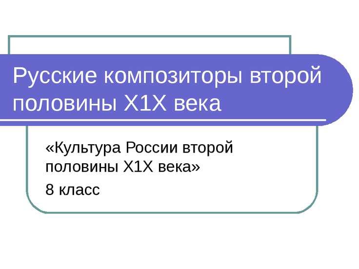 Русские композиторы второй половины Х1Х века «Культура России второй половины...