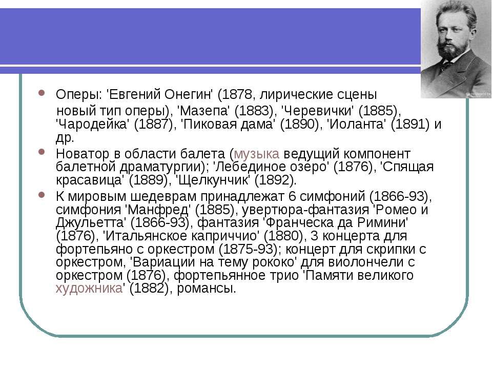 Оперы: 'Евгений Онегин' (1878, лирические сцены новый тип оперы), 'Мазепа' (1...