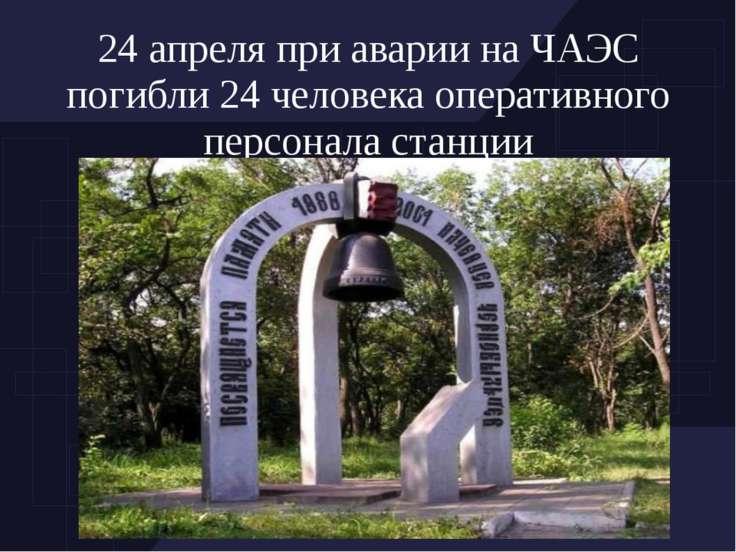 24 апреля при аварии на ЧАЭС погибли 24 человека оперативного персонала станции