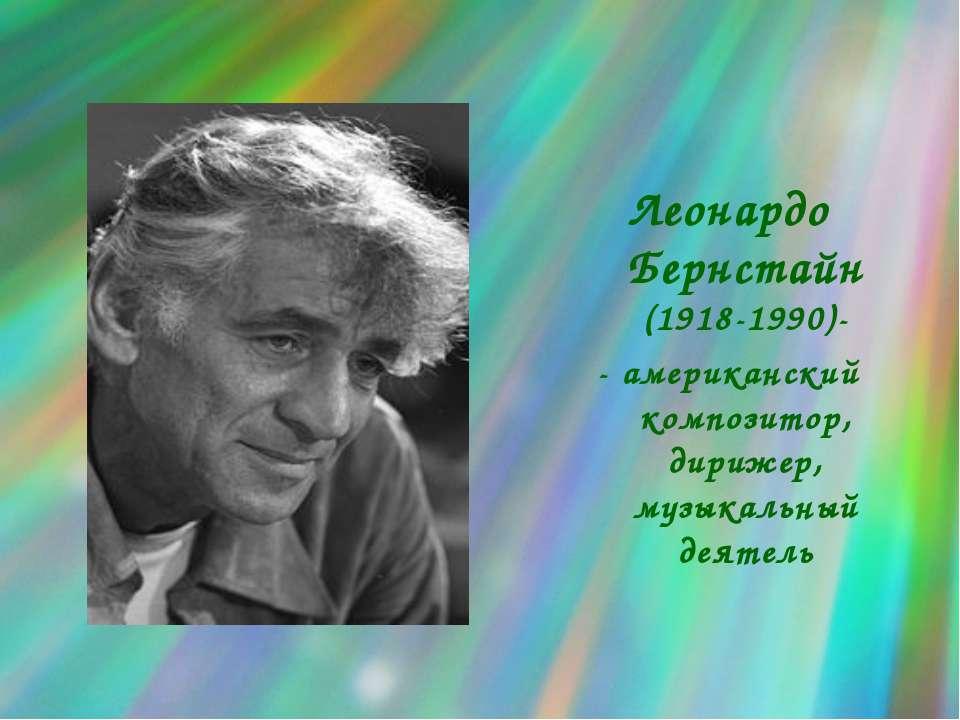Леонардо Бернстайн (1918-1990)- - американский композитор, дирижер, музыкальн...