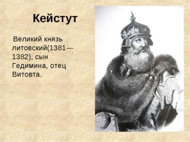 Кейстут Великий князь литовский(1381—1382), сын Гедимина, отец Витовта.