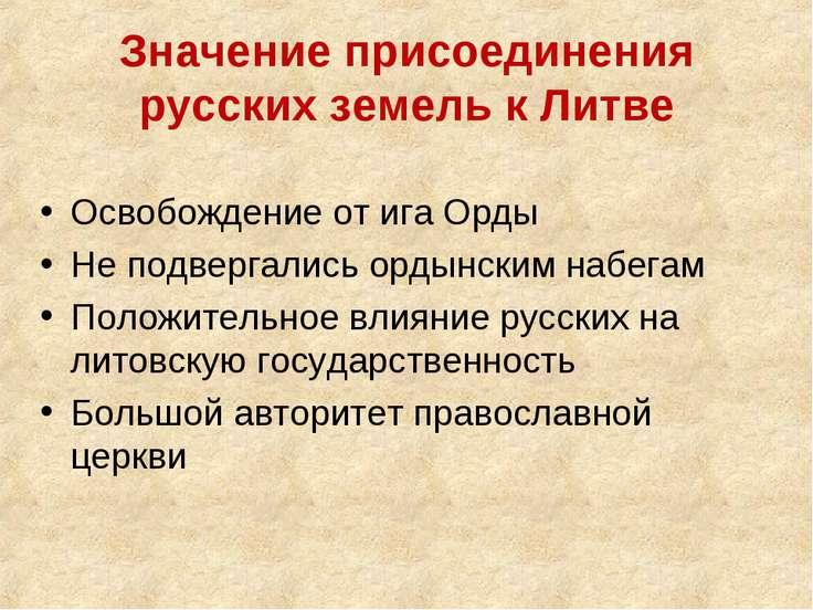 Значение присоединения русских земель к Литве Освобождение от ига Орды Не под...