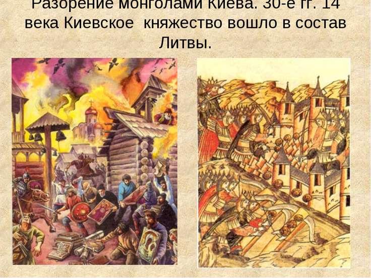 Разорение монголами Киева. 30-е гг. 14 века Киевское княжество вошло в состав...