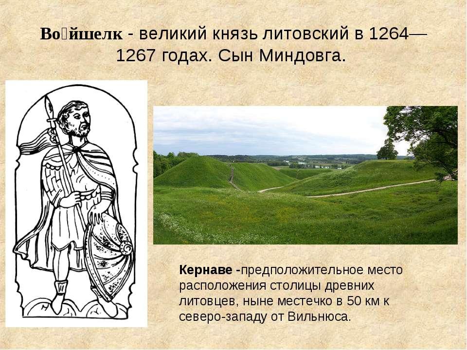 Во йшелк - великий князь литовский в 1264—1267 годах. Сын Миндовга. Кернаве -...