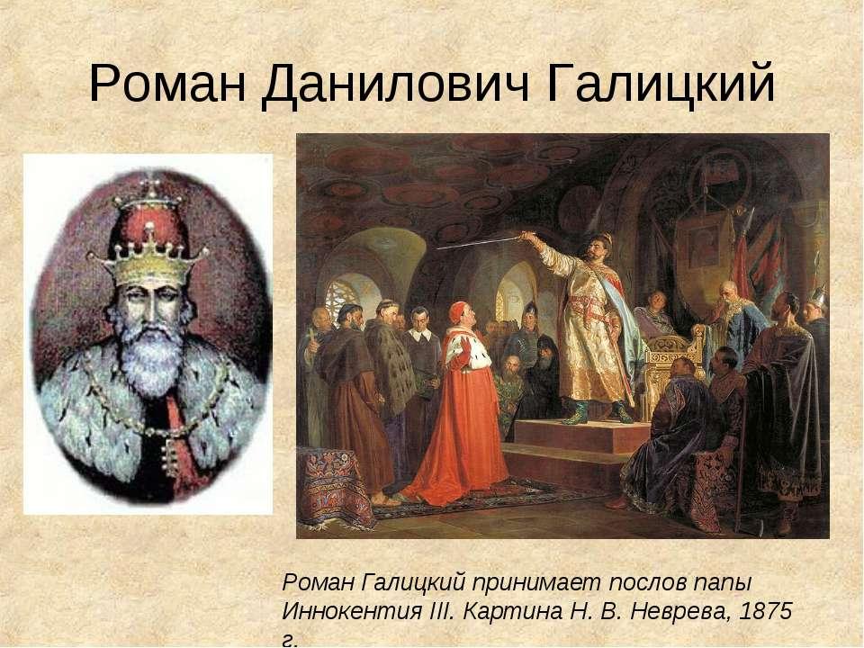 Роман Данилович Галицкий Роман Галицкий принимает послов папы Иннокентия III....