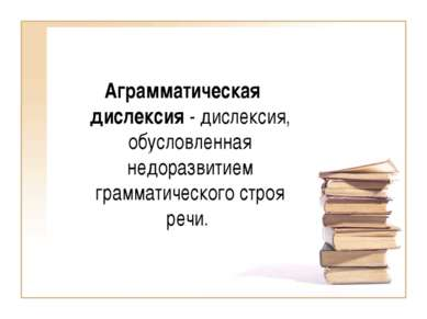 Аграмматическая дислексия - дислексия, обусловленная недоразвитием грамматиче...