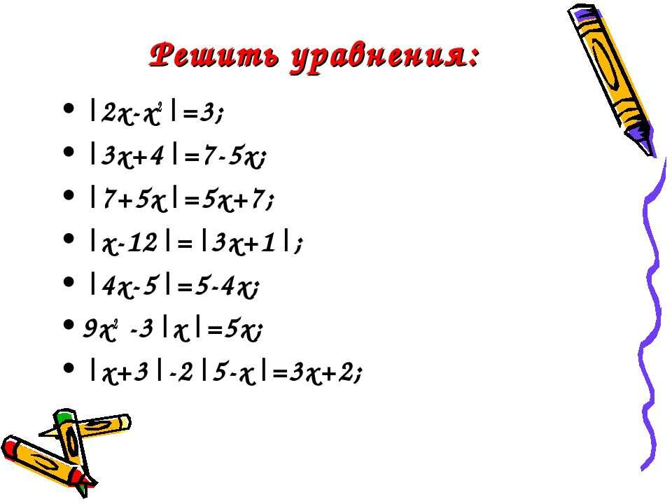 Решить уравнения: |2x-x2|=3; |3x+4|=7-5x; |7+5x|=5x+7; |x-12|=|3x+1|; |4x-5|=...