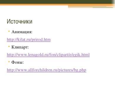 Источники Анимация: http://kilat.ru/prirod.htm Клипарт: http://www.lenagold.r...