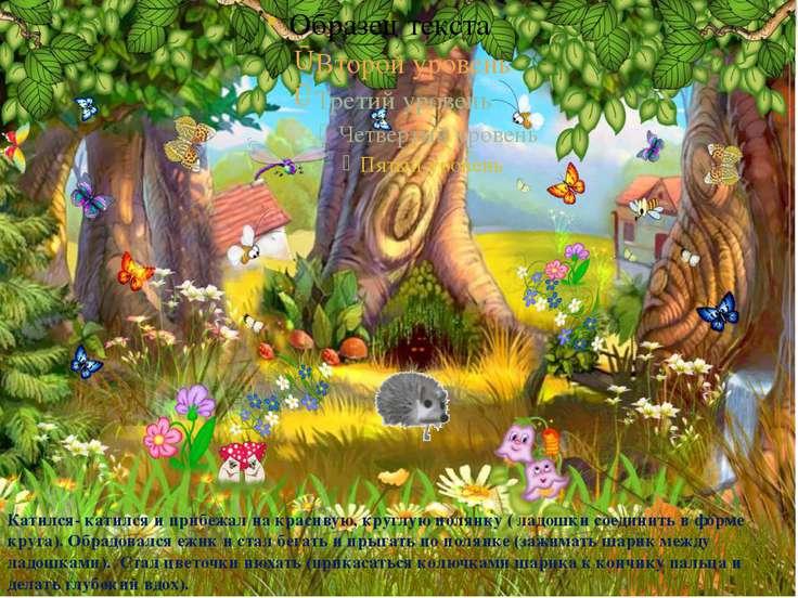 Катился- катился и прибежал на красивую, круглую полянку ( ладошки соединить ...