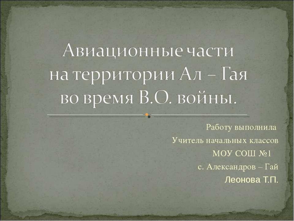 Работу выполнила Учитель начальных классов МОУ СОШ №1 с. Александров – Гай Ле...