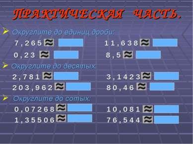 ПРАКТИЧЕСКАЯ ЧАСТЬ. Округлите до единиц дроби: 7 , 2 6 5 1 1 , 6 3 8 0 , 2 3 ...
