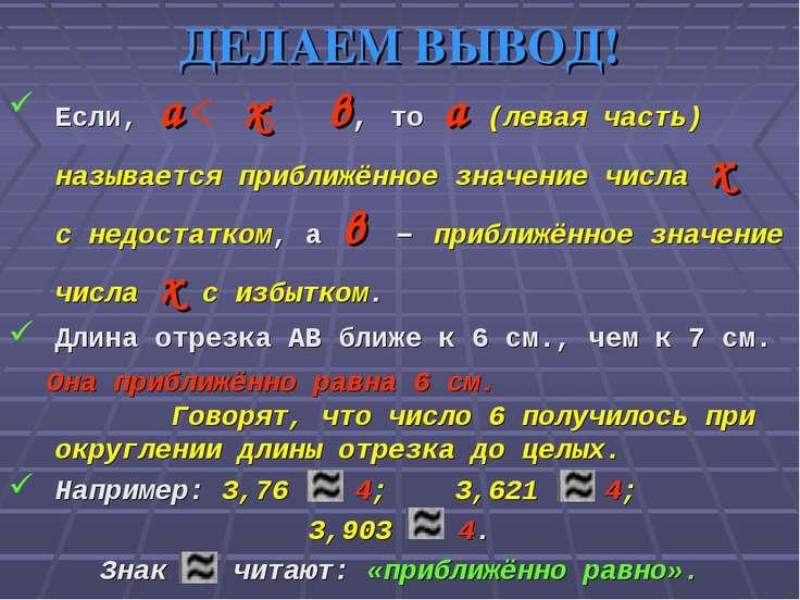 ДЕЛАЕМ ВЫВОД! Если, а х в, то а (левая часть) называется приближённое значени...