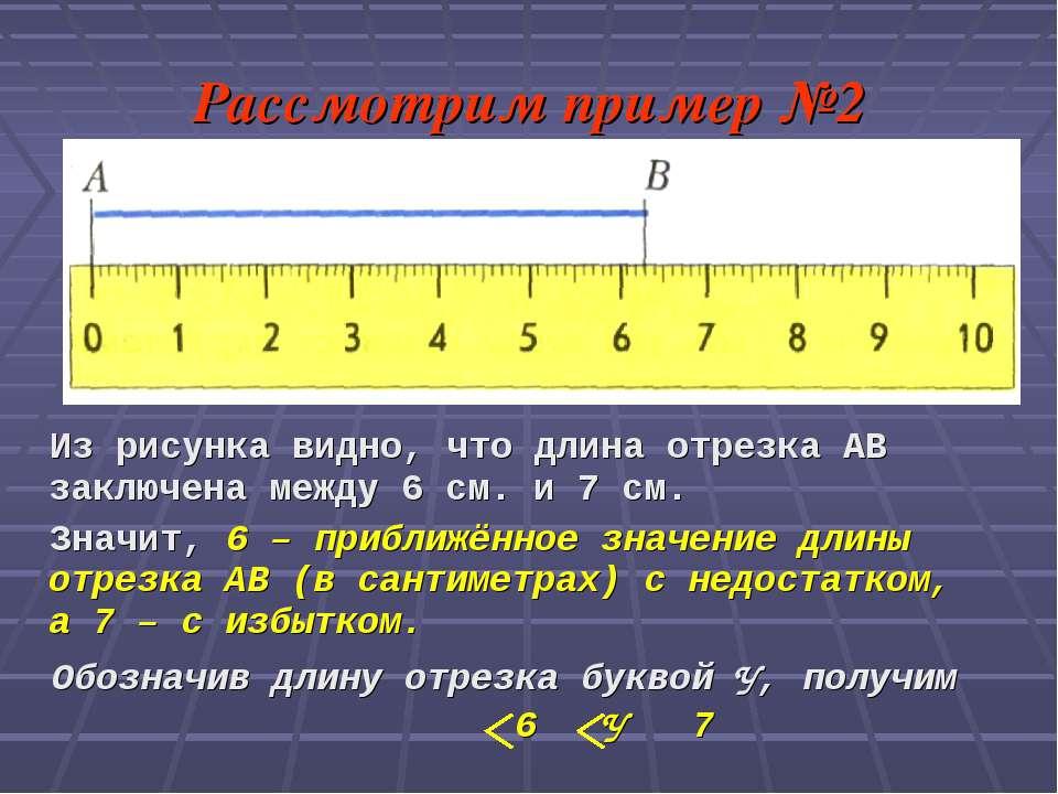 Рассмотрим пример №2 Из рисунка видно, что длина отрезка АВ заключена между 6...