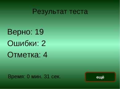 Результат теста Верно: 19 Ошибки: 2 Отметка: 4 Время: 0 мин. 31 сек. ещё испр...