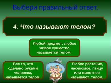 4. Что называют телом? Выбери правильный ответ. Любой предмет, любое живое су...