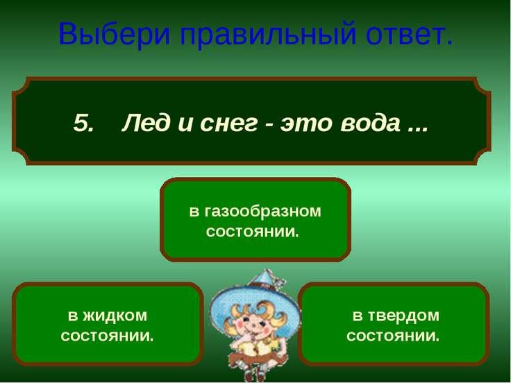 5. Лед и снег - это вода ... Выбери правильный ответ. в твердом состоянии. в ...
