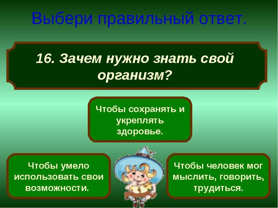 16. Зачем нужно знать свой организм? Выбери правильный ответ. Чтобы сохранять...