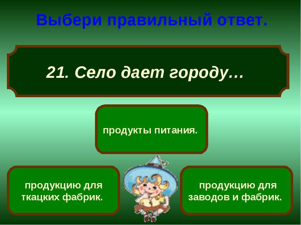 21. Село дает городу… Выбери правильный ответ. продукты питания. продукцию дл...