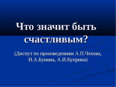 Что значит быть счастливым? (Диспут по произведениям А.П.Чехова, И.А.Бунина, ...