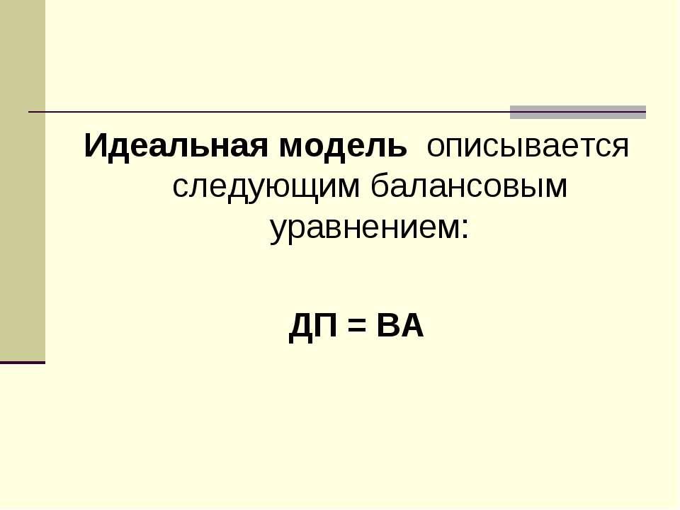 Идеальная модель описывается следующим балансовым уравнением: ДП = ВА
