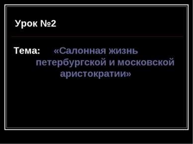 Урок №2 Тема: «Салонная жизнь петербургской и московской аристократии»