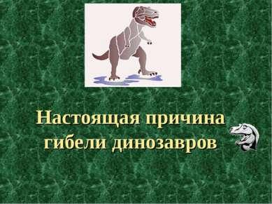 Настоящая причина гибели динозавров
