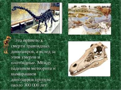 Это привело к смерти травоядных динозавров, а вслед за этим умерли и плотоядн...