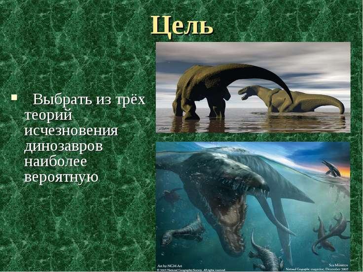 Цель Выбрать из трёх теорий исчезновения динозавров наиболее вероятную
